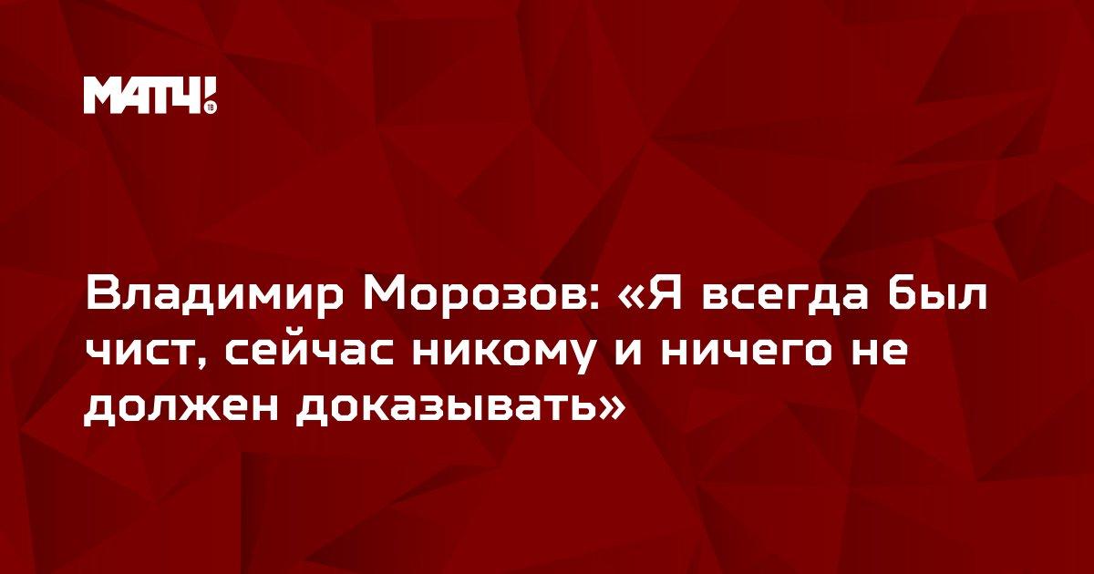 Владимир Морозов: «Я всегда был чист, сейчас никому и ничего не должен доказывать»