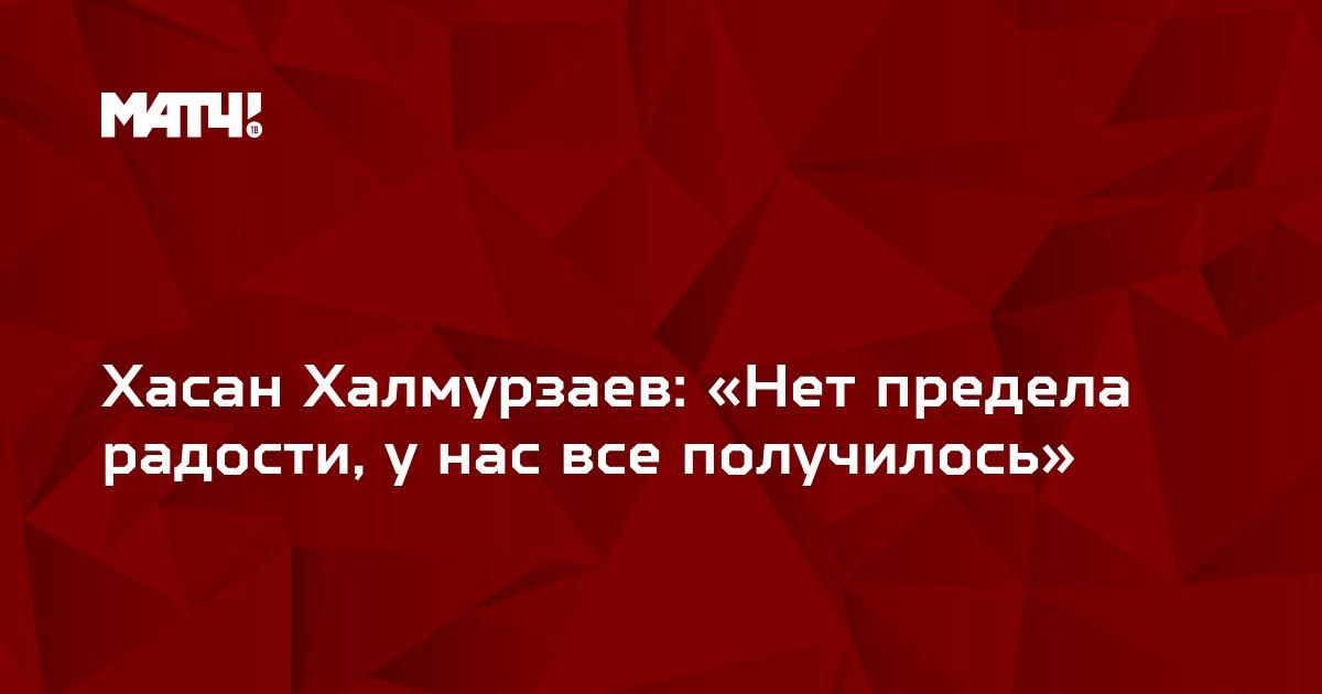 Хасан Халмурзаев: «Нет предела радости, у нас все получилось»