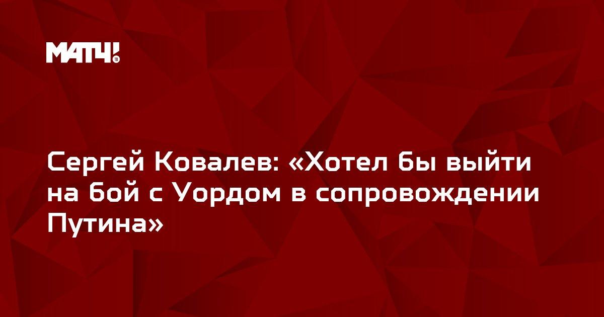 Сергей Ковалев: «Хотел бы выйти на бой с Уордом в сопровождении Путина»
