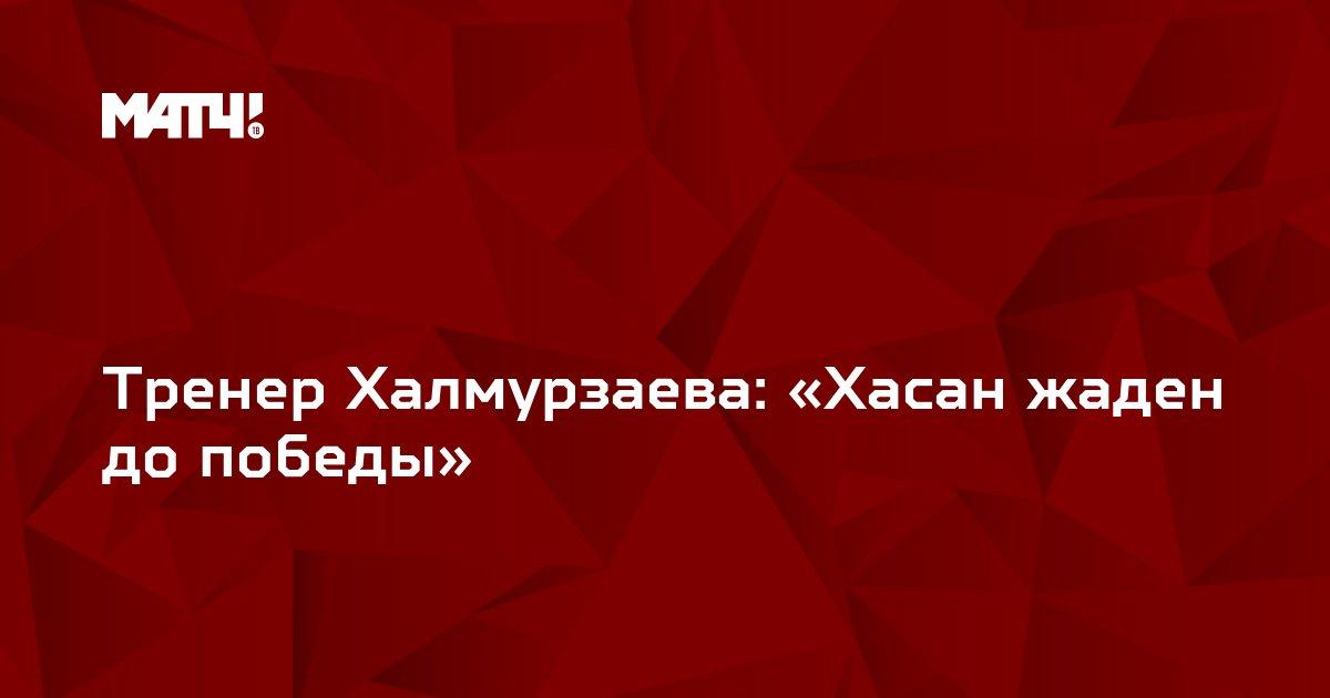 Тренер Халмурзаева: «Хасан жаден до победы»