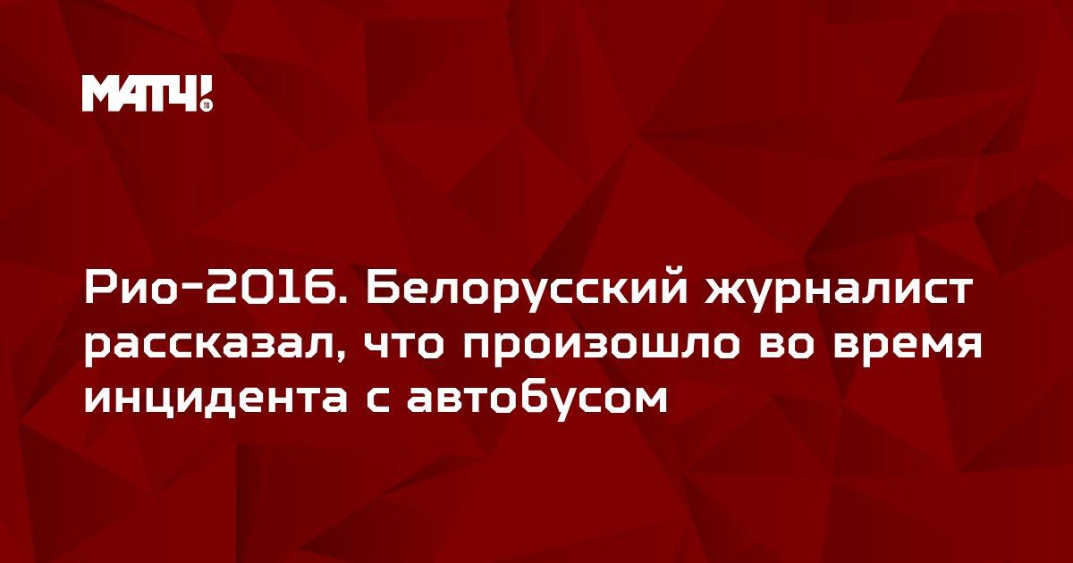 Рио-2016. Белорусский журналист рассказал, что произошло во время инцидента с автобусом