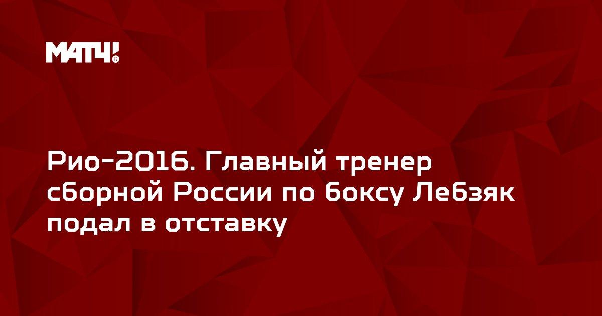 Рио-2016. Главный тренер сборной России по боксу Лебзяк подал в отставку