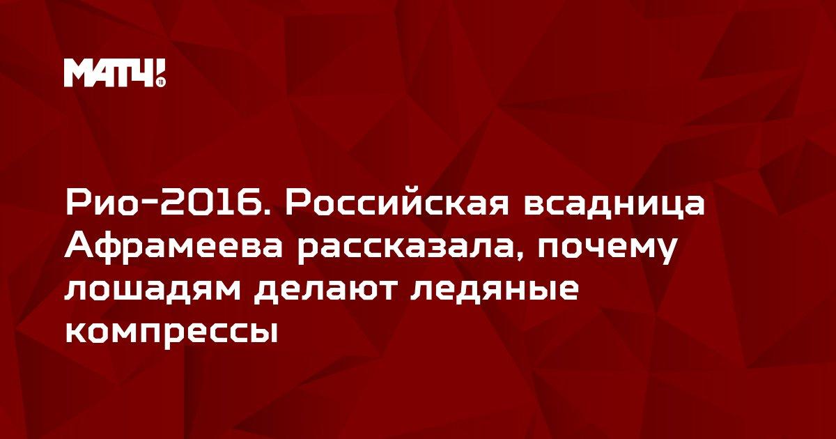 Рио-2016. Российская всадница Афрамеева рассказала, почему лошадям делают ледяные компрессы