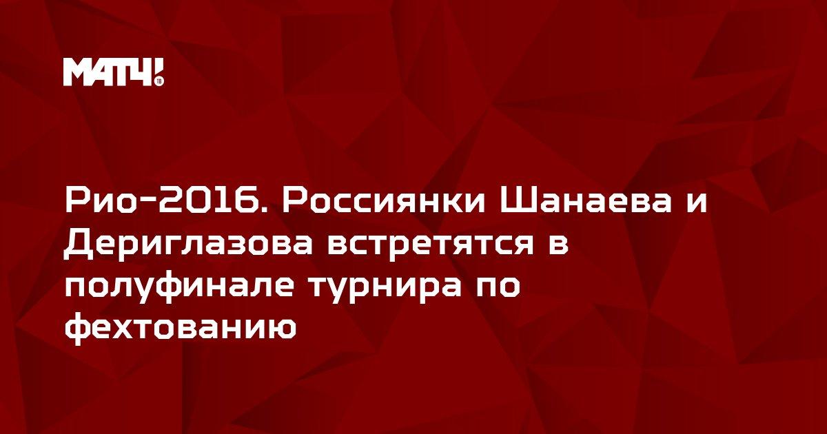 Рио-2016. Россиянки Шанаева и Дериглазова встретятся в полуфинале турнира по фехтованию