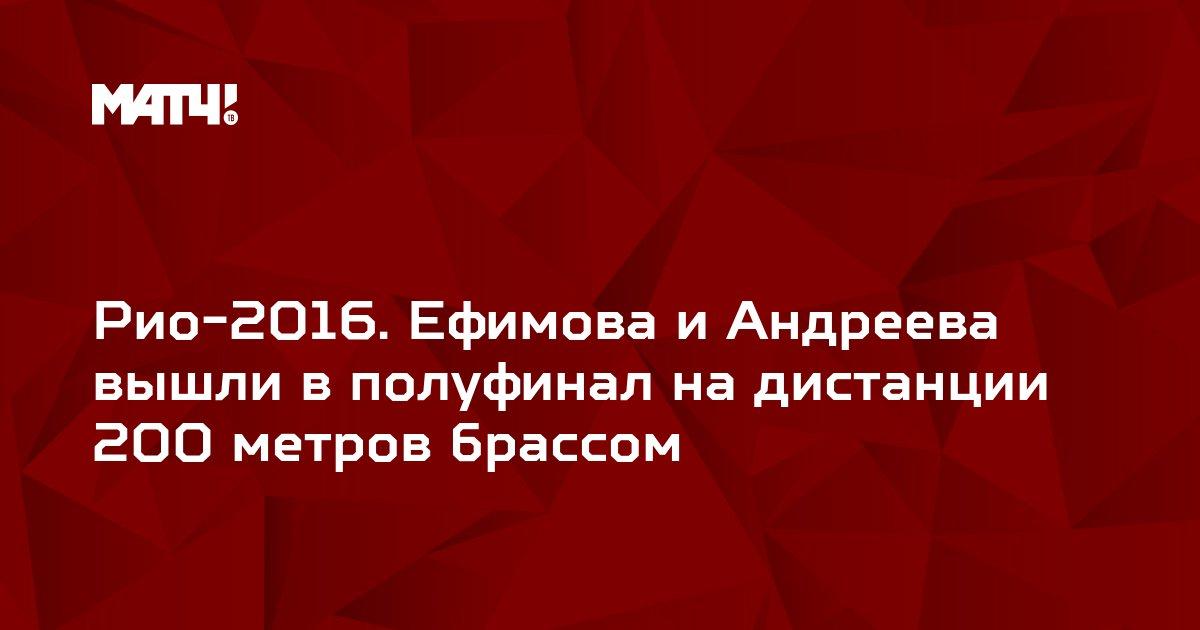 Рио-2016. Ефимова и Андреева вышли в полуфинал на дистанции 200 метров брассом