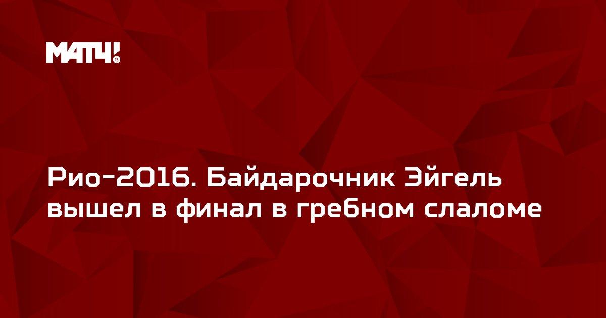 Рио-2016. Байдарочник Эйгель вышел в финал в гребном слаломе