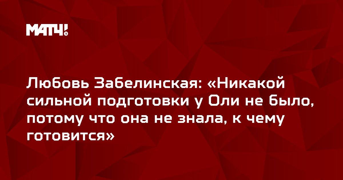 Любовь Забелинская: «Никакой сильной подготовки у Оли не было, потому что она не знала, к чему готовится»