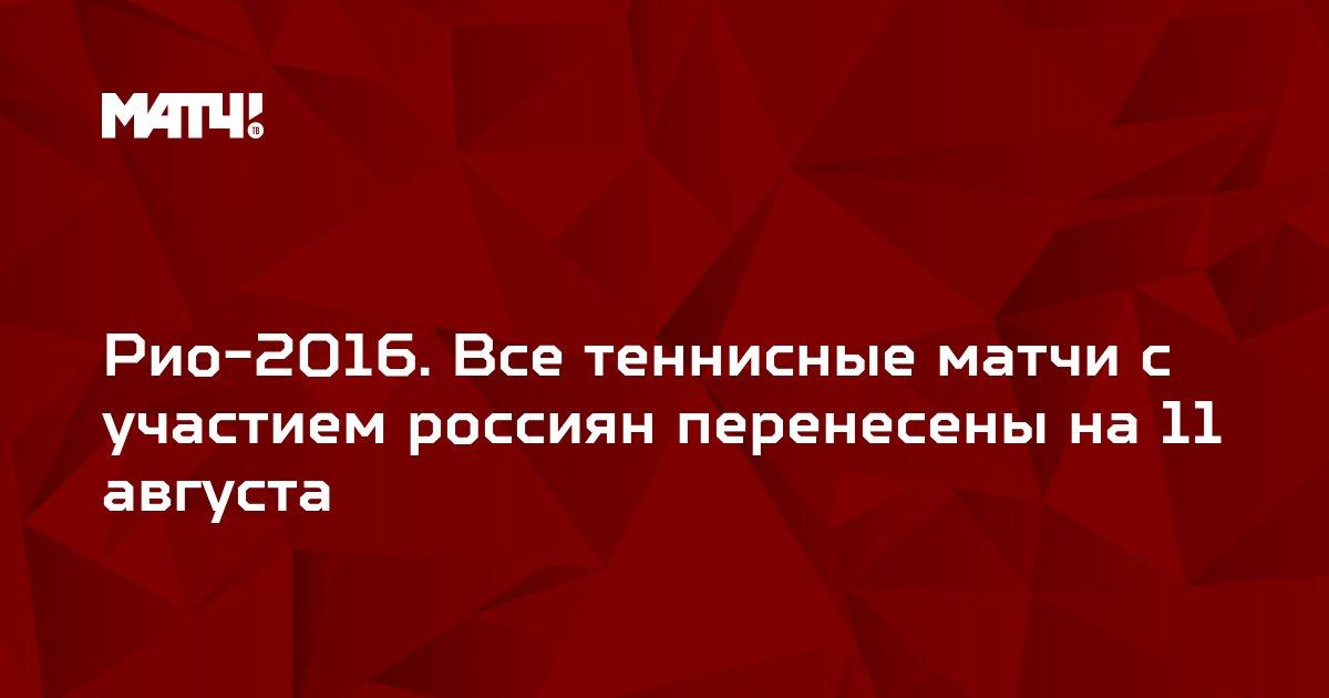 Рио-2016. Все теннисные матчи с участием россиян перенесены на 11 августа