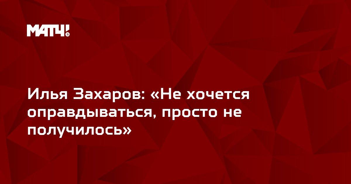 Илья Захаров: «Не хочется оправдываться, просто не получилось»