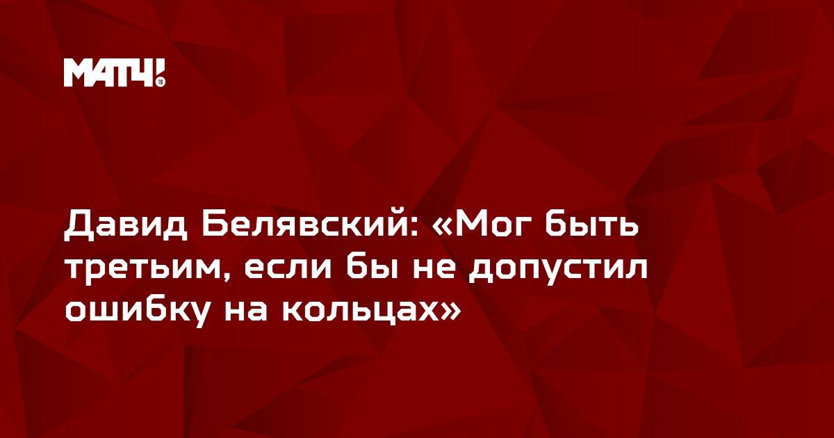 Давид Белявский: «Мог быть третьим, если бы не допустил ошибку на кольцах»