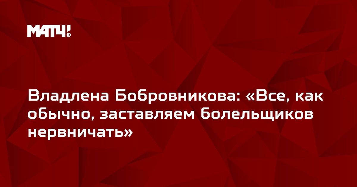 Владлена Бобровникова: «Все, как обычно, заставляем болельщиков нервничать»