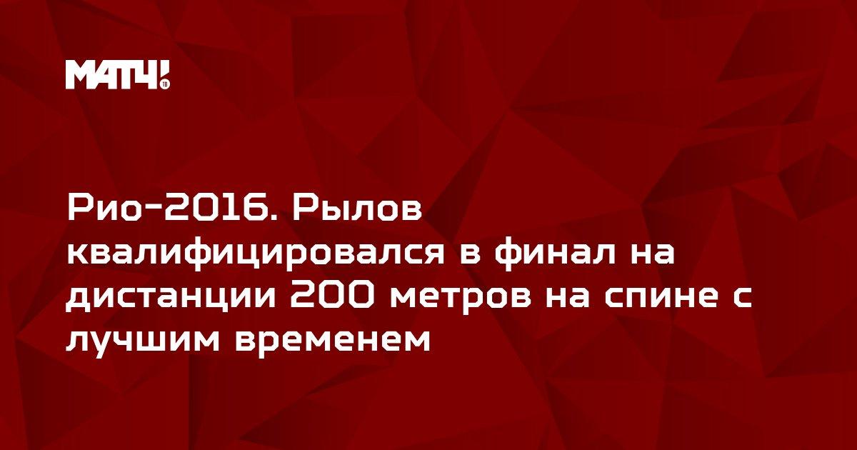 Рио-2016. Рылов квалифицировался в финал на дистанции 200 метров на спине с лучшим временем
