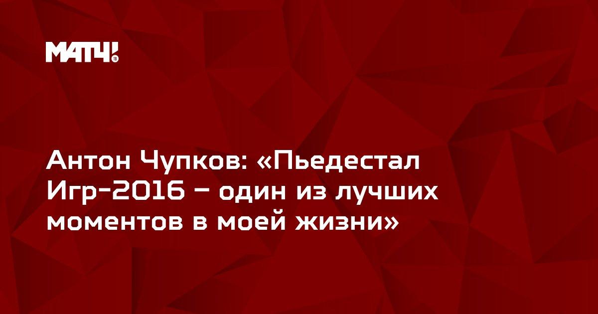 Антон Чупков: «Пьедестал Игр-2016 – один из лучших моментов в моей жизни»