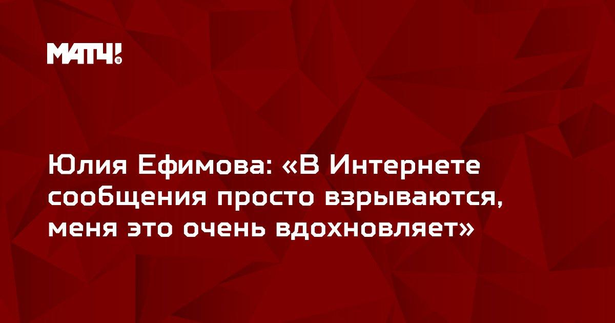 Юлия Ефимова: «В Интернете сообщения просто взрываются, меня это очень вдохновляет»