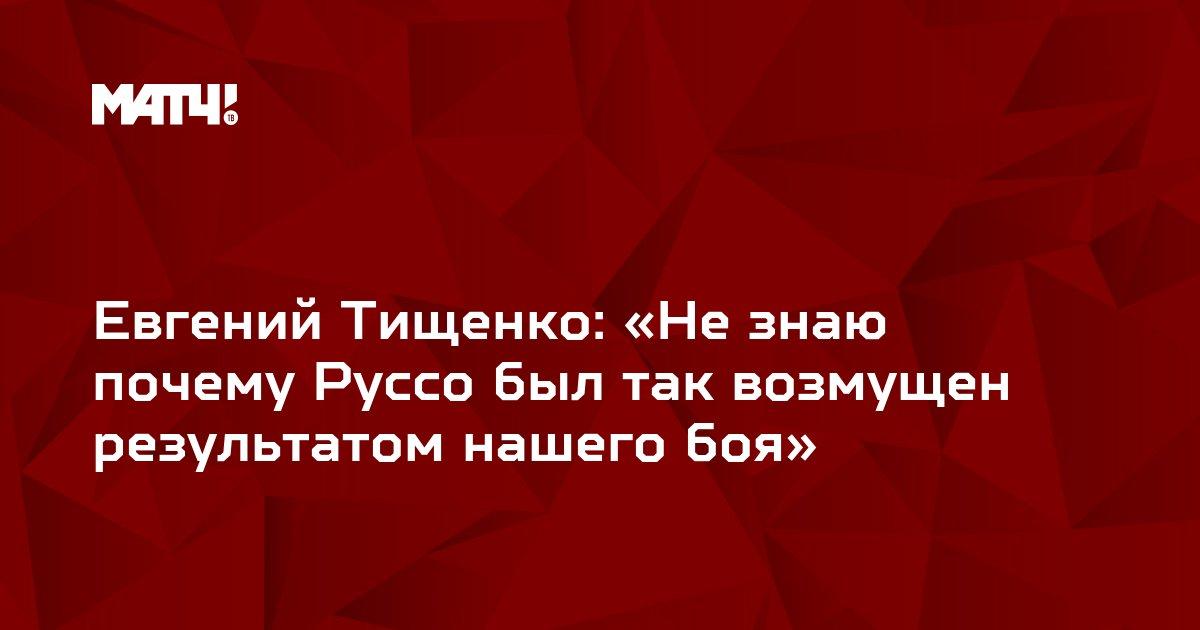 Евгений Тищенко: «Не знаю почему Руссо был так возмущен результатом нашего боя»