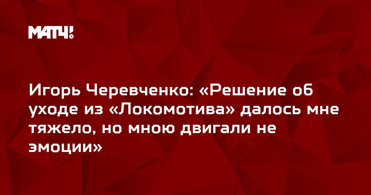 Игорь Черевченко: «Решение об уходе из «Локомотива» далось мне тяжело, но мною двигали не эмоции»