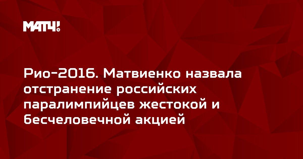 Рио-2016. Матвиенко назвала отстранение российских паралимпийцев жестокой и бесчеловечной акцией