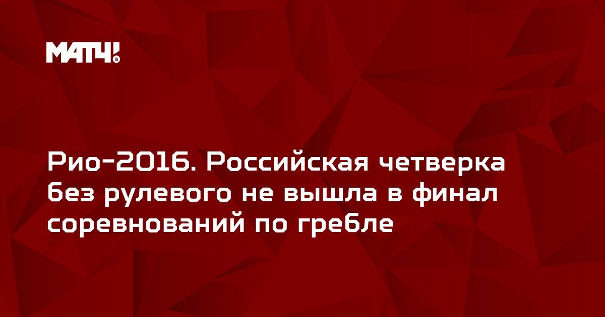 Рио-2016. Российская четверка без рулевого не вышла в финал соревнований по гребле