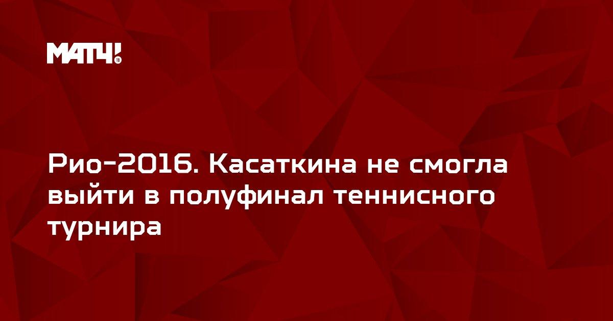 Рио-2016. Касаткина не смогла выйти в полуфинал теннисного турнира