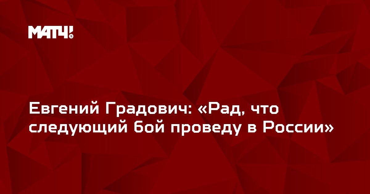 Евгений Градович: «Рад, что следующий бой проведу в России»