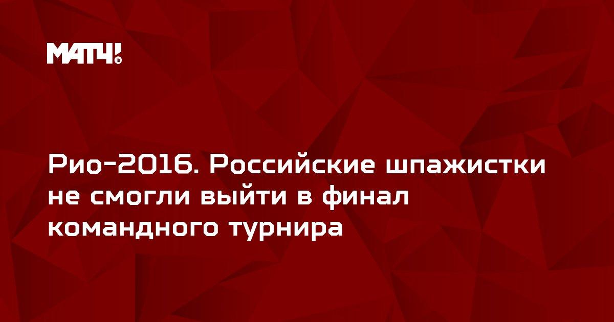 Рио-2016. Российские шпажистки не смогли выйти в финал командного турнира