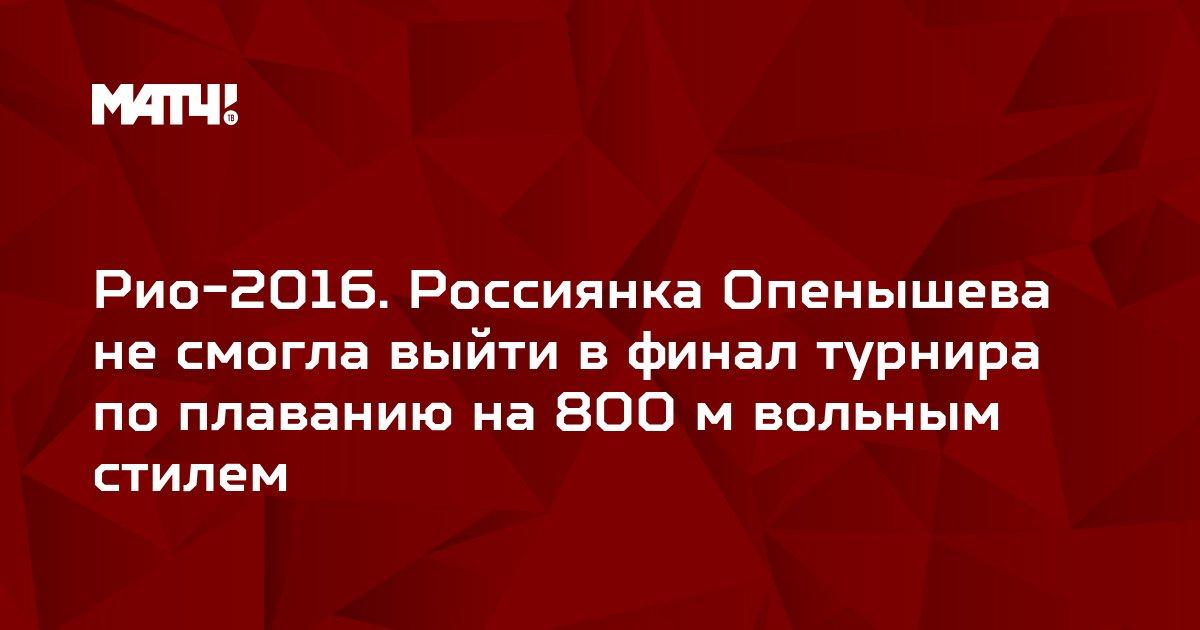 Рио-2016. Россиянка Опенышева не смогла выйти в финал турнира по плаванию на 800 м вольным стилем