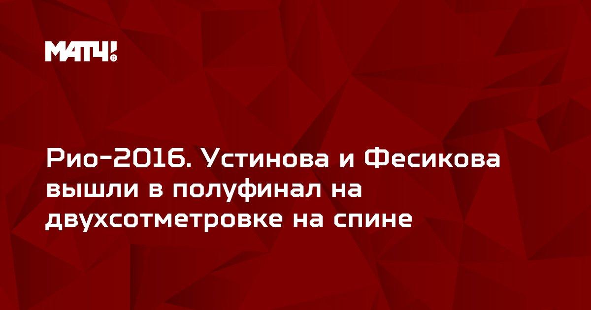 Рио-2016. Устинова и Фесикова вышли в полуфинал на двухсотметровке на спине