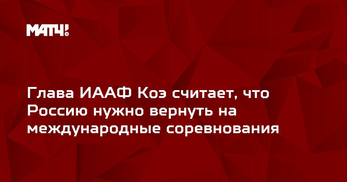 Глава ИААФ Коэ считает, что Россию нужно вернуть на международные соревнования