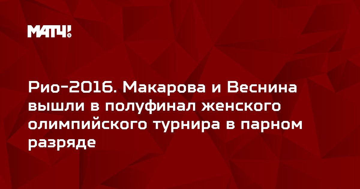 Рио-2016. Макарова и Веснина вышли в полуфинал женского олимпийского турнира в парном разряде