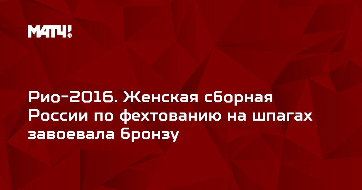 Рио-2016. Женская сборная России по фехтованию на шпагах завоевала бронзу