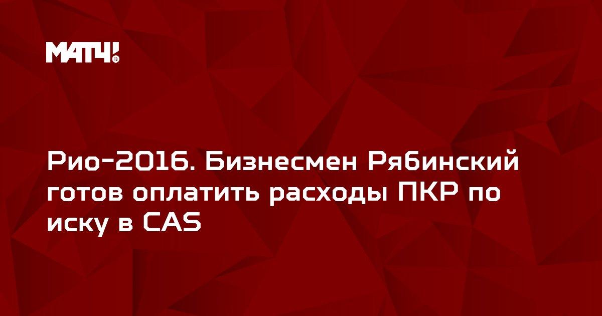Рио-2016. Бизнесмен Рябинский готов оплатить расходы ПКР по иску в CAS