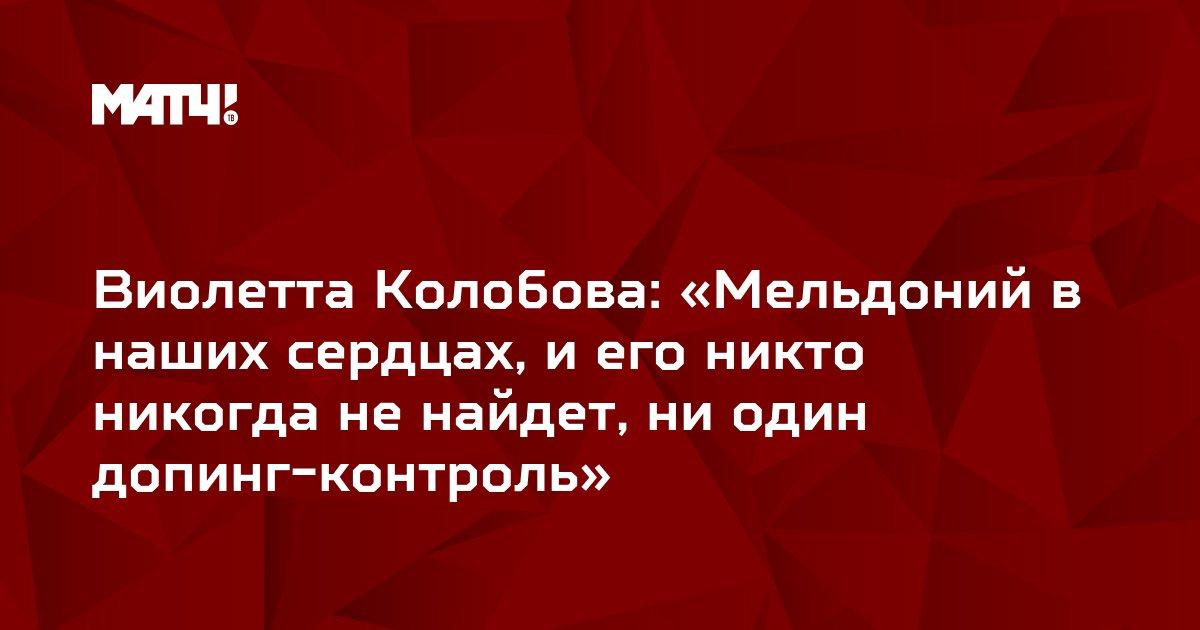 Виолетта Колобова: «Мельдоний в наших сердцах, и его никто никогда не найдет, ни один допинг-контроль»