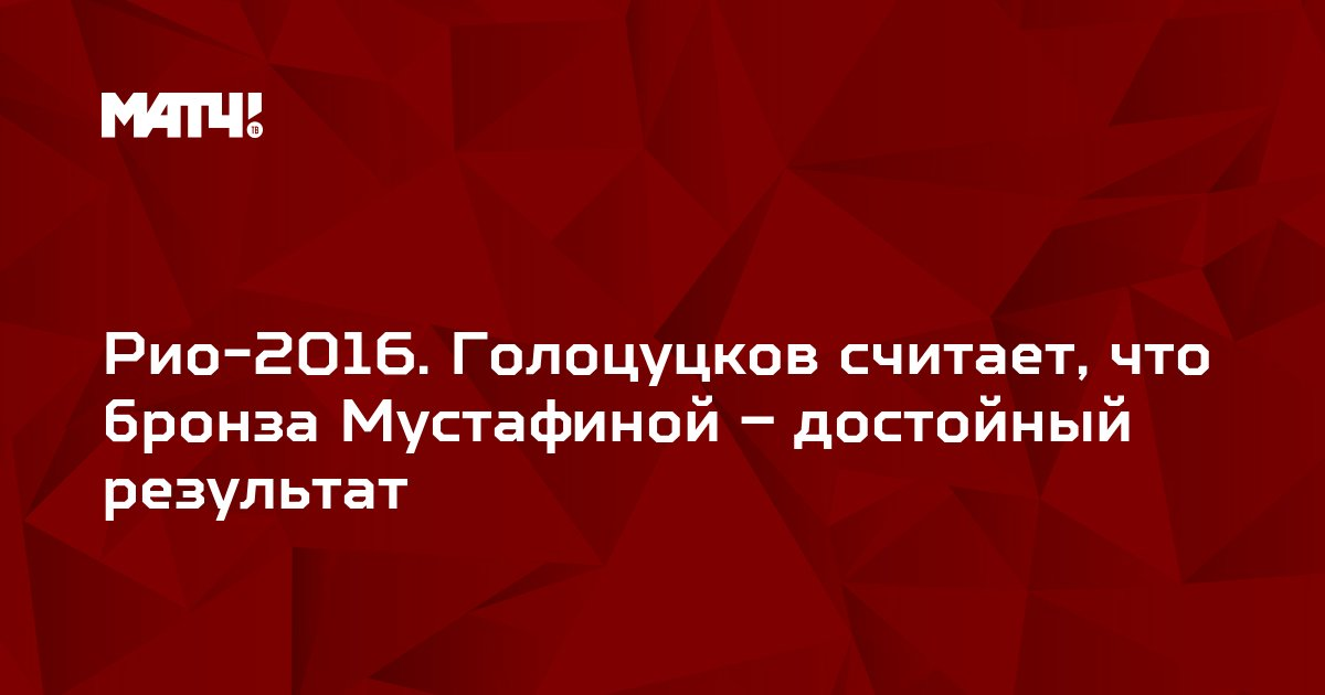 Рио-2016. Голоцуцков считает, что бронза Мустафиной – достойный результат