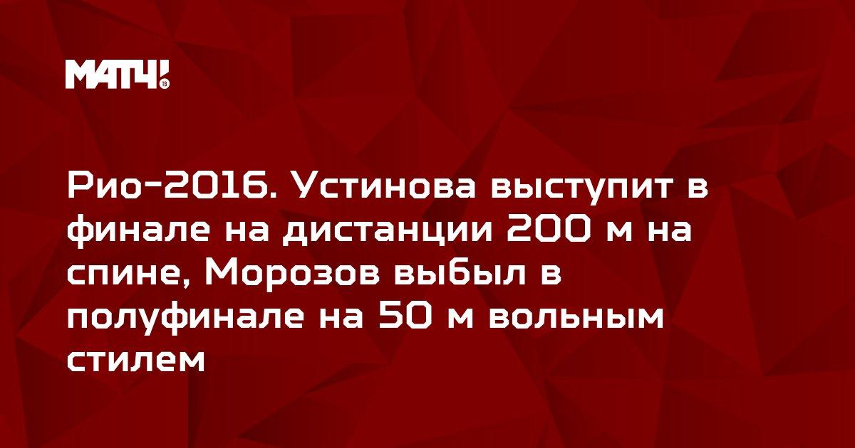 Рио-2016. Устинова выступит в финале на дистанции 200 м на спине, Морозов выбыл в полуфинале на 50 м вольным стилем