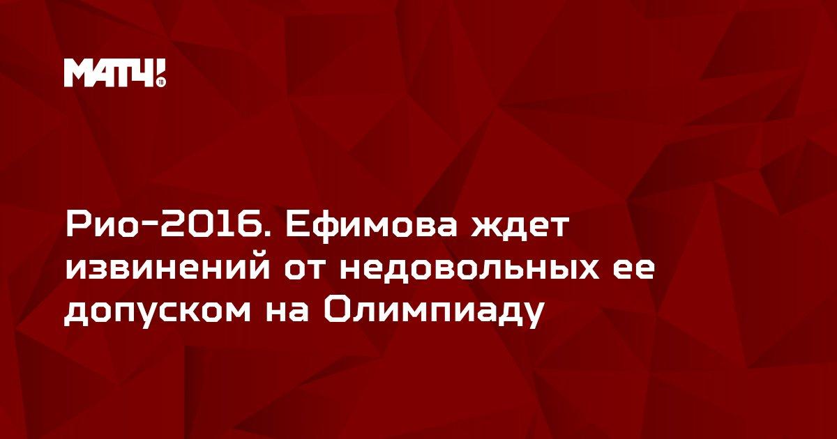Рио-2016. Ефимова ждет извинений от недовольных ее допуском на Олимпиаду