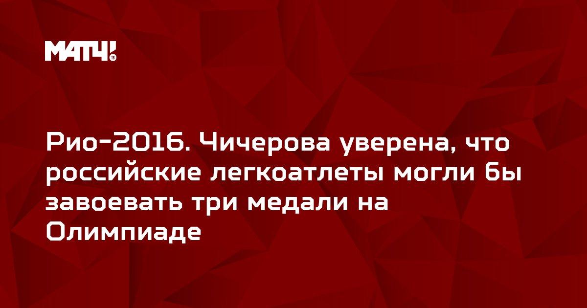 Рио-2016. Чичерова уверена, что российские легкоатлеты могли бы завоевать три медали на Олимпиаде
