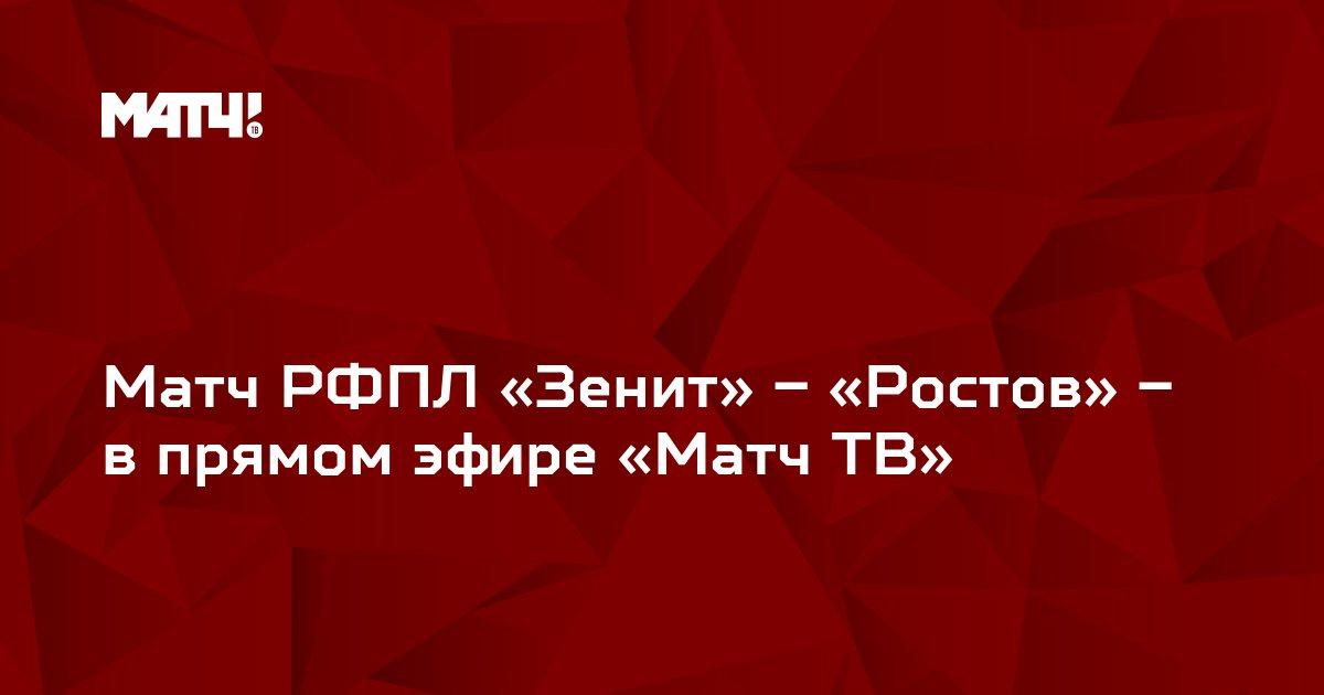 Матч РФПЛ «Зенит» – «Ростов» – в прямом эфире «Матч ТВ»