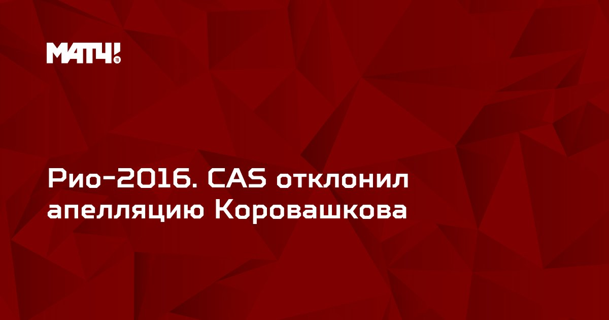 Рио-2016. CAS отклонил апелляцию Коровашкова