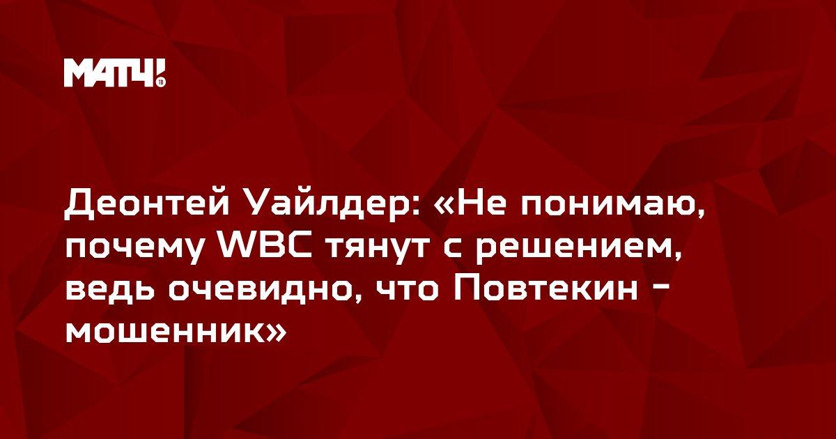 Деонтей Уайлдер: «Не понимаю, почему WBC тянут с решением, ведь очевидно, что Повтекин - мошенник»