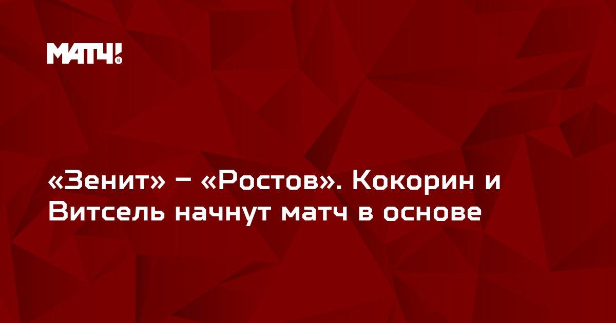 «Зенит» – «Ростов». Кокорин и Витсель начнут матч в основе