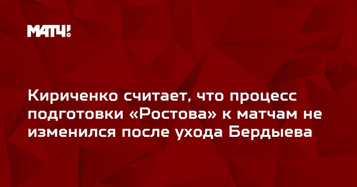 Кириченко считает, что процесс подготовки «Ростова» к матчам не изменился после ухода Бердыева