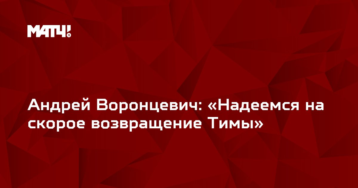 Андрей Воронцевич: «Надеемся на скорое возвращение Тимы»
