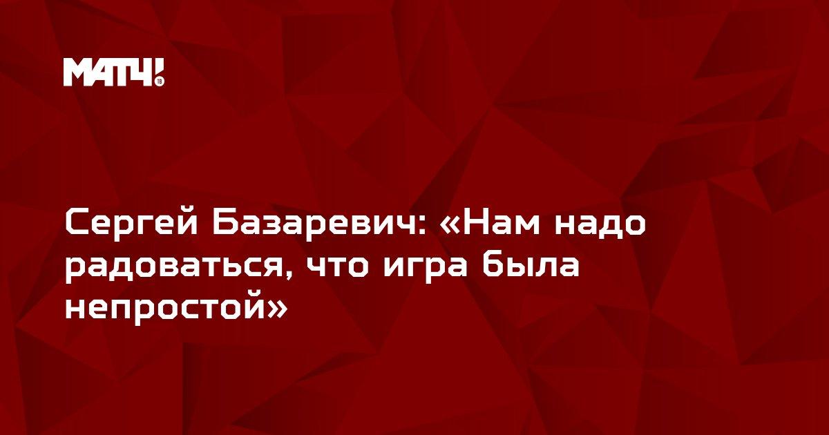 Сергей Базаревич: «Нам надо радоваться, что игра была непростой»