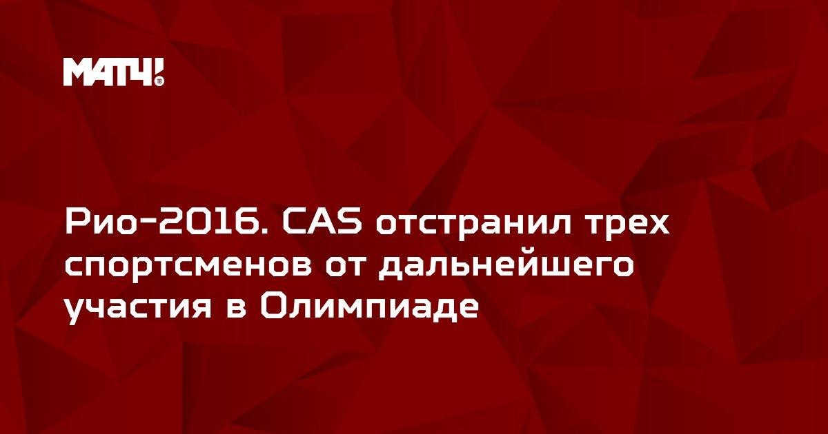 Рио-2016. CAS отстранил трех спортсменов от дальнейшего участия в Олимпиаде