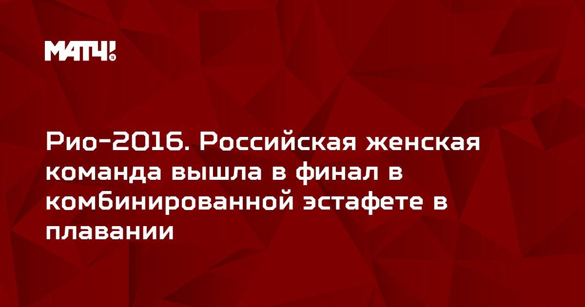 Рио-2016. Российская женская команда вышла в финал в комбинированной эстафете в плавании