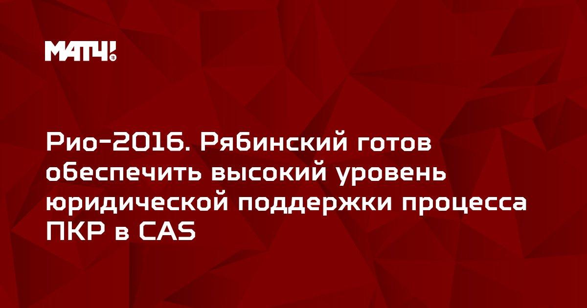 Рио-2016. Рябинский готов обеспечить высокий уровень юридической поддержки процесса ПКР в CAS
