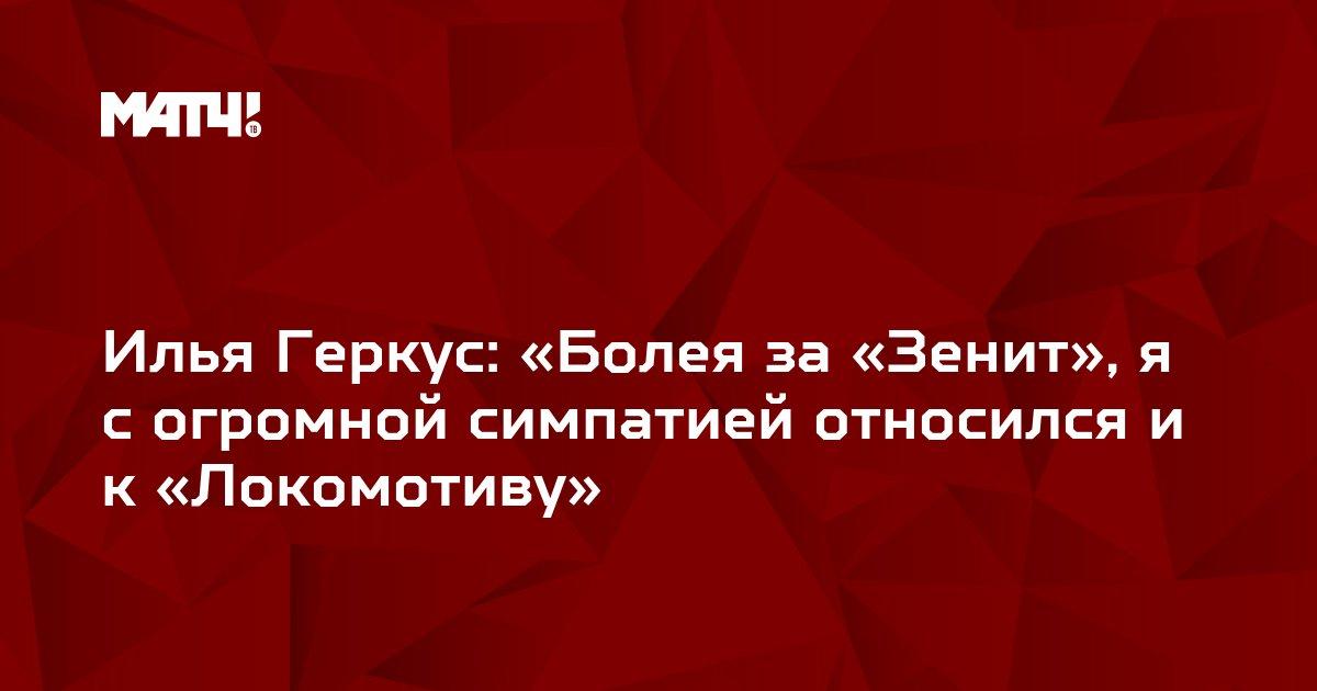 Илья Геркус: «Болея за «Зенит», я с огромной симпатией относился и к «Локомотиву»