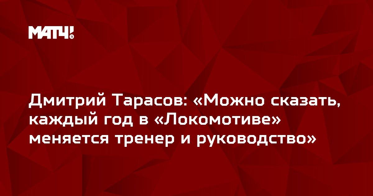 Дмитрий Тарасов: «Можно сказать, каждый год в «Локомотиве» меняется тренер и руководство»