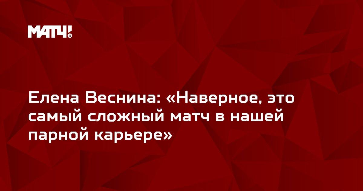 Елена Веснина: «Наверное, это самый сложный матч в нашей парной карьере»