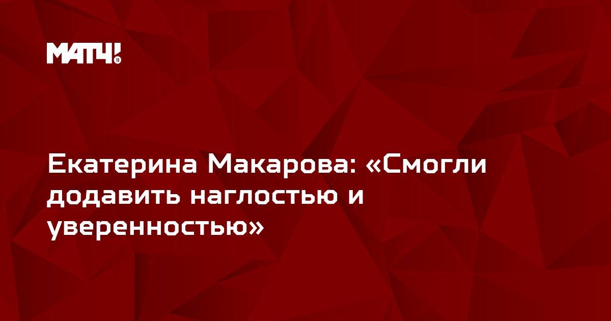 Екатерина Макарова: «Смогли додавить наглостью и уверенностью»